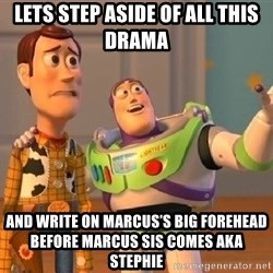 Consequences Toy Story - Lets step asIde of all this drama  And Write on marcus's Big forehead before marcus sIs comes aka Stephie