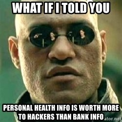 what if i told you matri - what if i told you personal health info is worth more to hackers than bank info