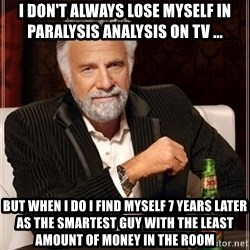 i dont always - i don't always lose myself in paralysis analysis on TV ... but when i do I find myself 7 years later as the smartest guy with the least amount of money in the room