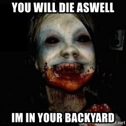 scary meme - You will die aswell Im in your backyard