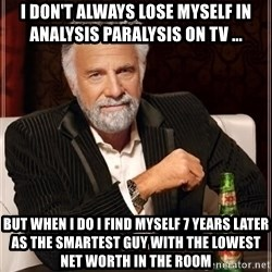 i dont always - I don't always lose myself in analysis paralysis on TV ... but when i do i find myself 7 years later as the smartest guy with the lowest net worth in the room