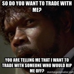 Angry Samuel L Jackson - so do you want to trade with me? you are telling me that i want to trade with someone who would rip me off?