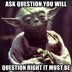 Advice Yoda - Ask QUESTION you will question right it must be