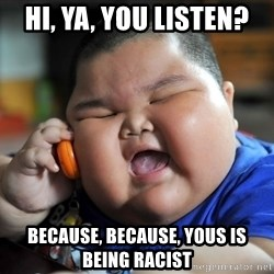 Fat Asian Kid - HI, YA, YOU LISTEN? Because, because, yous is being racist
