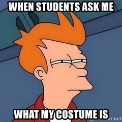 Fry squint - When students ask me  what my costume is