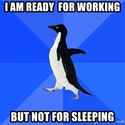 Socially Awkward Penguin - I am ready  for working  But not for sleeping