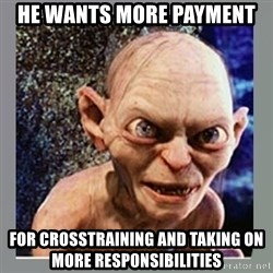 Smeagol - he wants more payment for crosstraining and taking on more responsibilities