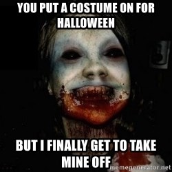 scary meme - you put a costume on for halloween But i finally get to take mine off