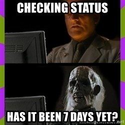 ill just wait here - checking statUs Has it been 7 days yet?