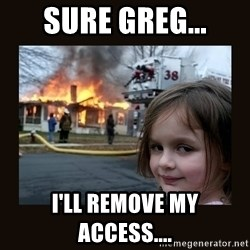 burning house girl - sure greg... i'll remove my access....
