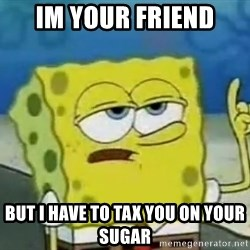 Tough Spongebob - im your friend but i have to tax you on your sugar