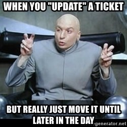 """dr. evil quotation marks - When you """"update"""" a ticket but really just move it until later in the day"""