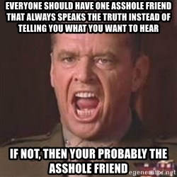 Jack Nicholson - You can't handle the truth! - Everyone should have one asshole friend that always speaks the truth instead of telling you what you want to hear IF not, then your probably the asshole friend