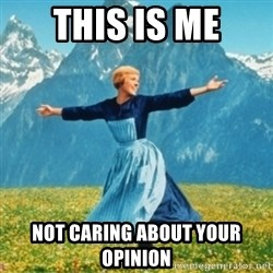 Sound Of Music Lady - this is me not caring about your opinion