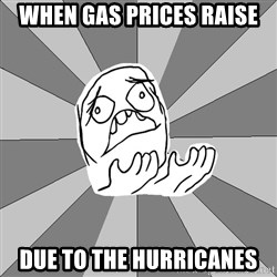 Whyyy??? - when gas prices raise  due to the hurricanes