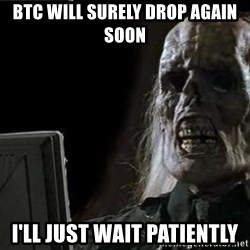 OP will surely deliver skeleton - BTC will surely drop again soon I'll just wait patiently