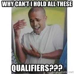 Why Can't I Hold All These?!?!? - Why can't i hold all these qualifiers???