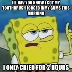 Tough Spongebob - ill hav you know i got my toothbrush lodged inmy gums this morning  i only cried for 2 hours