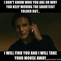 liam neeson taken - I don't know who you are or why you keep moving the shortcut folder but... i will find you and i will take your mouse away.