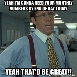 Office Space Boss - YEAH i'm gonna need your monthly numbers by end of day today yeah that'd be great!!
