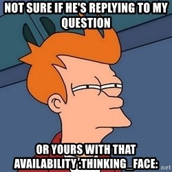 Futurama Fry - not sure if he's replying to my question or yours with that availability :thinking_face: