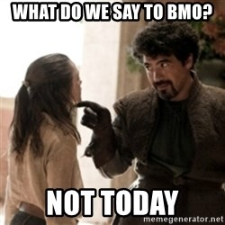 Not today arya - what do we say to BMO? NOT TODAY