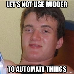 high/drunk guy - let's not use rudder to automate things