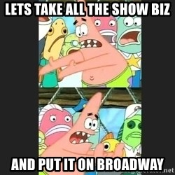 Pushing Patrick - Lets take all the show biz And put it on broadway