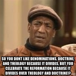 Confused Bill Cosby  - So you dOnt like denominations, doctrine, and theology because it divides, but you celebrate the Reformation because it divides over theology and doctrine!?