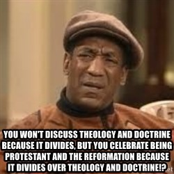 Confused Bill Cosby  - You won't discuss theology and doctrine because it divides, but you celebrate being protestant and the Reformation Because it divides over theology and doctrine!?
