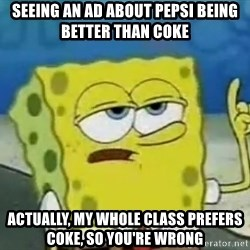 Tough Spongebob - seeing an Ad about Pepsi being better than Coke actually, my whole class prefers Coke, so you're WRONG