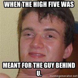 really high guy - When the high five was  meant for the guy behind u.
