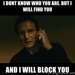 liam neeson taken - I dont know who you are. But i will find you and i will block you