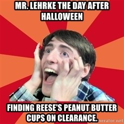 Super Excited - Mr. Lehrke THE DAY AFTER HALLOWEEN Finding reese's peanut butter cups on clearance.