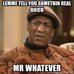 Confused Bill Cosby  - Lemme tell you somEthin real quick Mr whatever