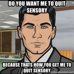 Archer - do you want me to quit sensory because thats how you get me to quit sensory