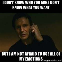 liam neeson taken - I don't know who you are, i don't know what you want But i am not afraid to use all of my emotions