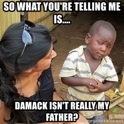 skeptical black kid - So what you're telling me is.... Damack isn't really my father?