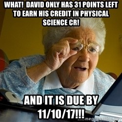 Internet Grandma Surprise - What!  David only has 31 points left to earn his credit in Physical Science CR! And it is due by 11/10/17!!!