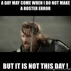But it is not this Day ARAGORN - a day may come when I do not make a roster error but it is not this day !