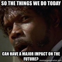 Angry Samuel L Jackson - so the things we do today  can have a major impact on the future?