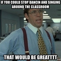Office Space Boss - If you could stop DANCIn and singing around the classroom That would be greatttt