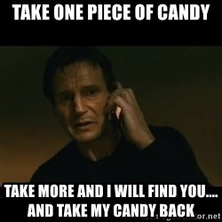 liam neeson taken - Take one piece of candy take more and I will find you....             and take my candy back