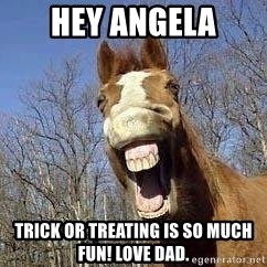 Horse - hey angela trick or treating is so much fun! love dad.