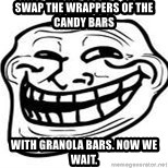 Troll Faceee - swap the wrappers of the candy bars  with granola bars. now we wait.