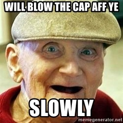 Old man no teeth - will blow the cap aff ye slowly
