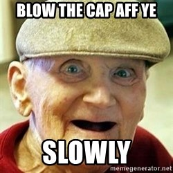 Old man no teeth - blow the cap aff ye slowly