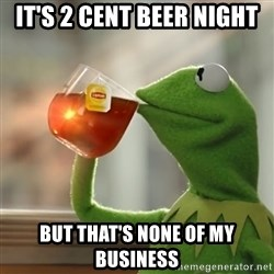 Kermit The Frog Drinking Tea - it's 2 cent beer night  but that's none of my business