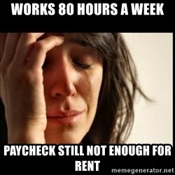 First World Problems - Works 80 hours a week paycheck still not enough for rent
