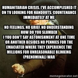 Ducreux -   Humanitarian crisis, I've accomplished it on TV Looking for handouts, countenance immediately at me  No feelings, no grief, no understanding How do you slumber  I you don't say astonishment at one time or another besides no pennies for the emaciated Where they experience the millions for unreasonable blinking(prenominal) war